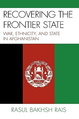 Recovering the Frontier State: War, Ethnicity, and State in Afghanistan  by  Rasul Bakhsh Rais