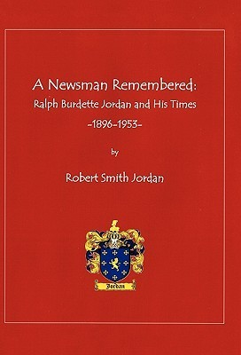 A Newsman Remembered: Ralph Burdette Jordan and His Times 1896-1953  by  Robert Smith Jordan