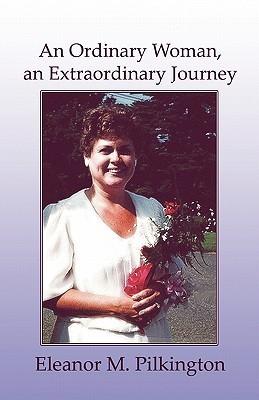 An Ordinary Woman, an Extraordinary Journey Eleanor M. Pilkington
