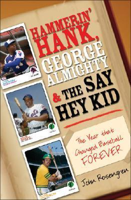 Hammerin Hank, George Almighty and the Say Hey Kid: The Year That Changed Baseball Forever John Rosengren
