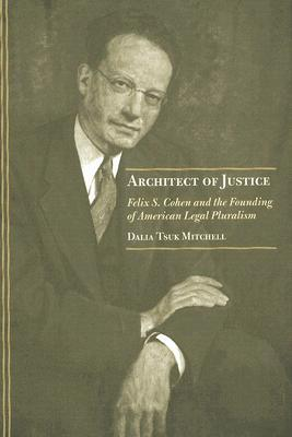 Architect of Justice: Felix S. Cohen and the Founding of American Legal Pluralism  by  Dalia Tsuk Mitchell