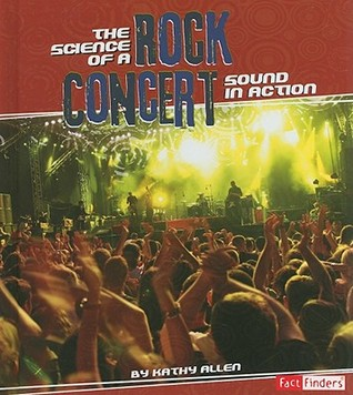 The Science of a Rock Concert: Sound in Action Kathy Allen