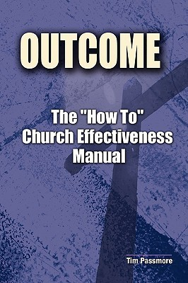 The Outcome How to Church Effectiveness Manual  by  Tim Passmore