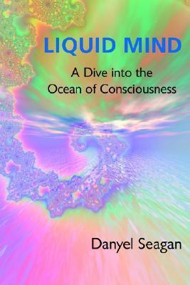 Liquid Mind: A Dive Into the Ocean of Consciousness  by  Danyel Seagan