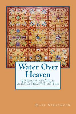 Water Over Heaven: A Novel of Ceremonial and Mystic Traditions, Folded Into Alternate Realities and Time. Mark R. Stratmoen