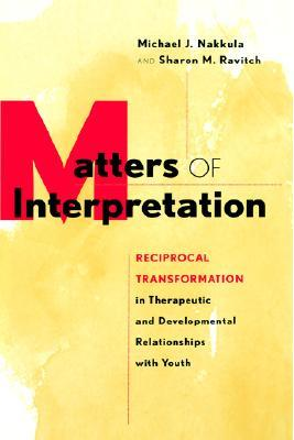 Matters of Interpretation: Reciprocal Transformation in Therapeutic and Developmental Relationships with Youth Michael J. Nakkula