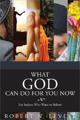 What God Can Do For You Now: For Seekers Who Want To Believe  by  Robert N. Levine