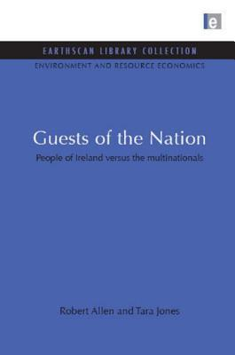 Guests Of The Nation: People Of Ireland Versus The Multinationals (Earthscan Library Collection: Environmental And Resource Economics Set)  by  Robert Allen