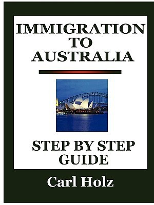 Immigration to Australia: Step  by  Step Guide by Carl Holz