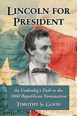 Lincoln for President: An Underdogs Path to the 1860 Republican Nomination  by  Timothy S. Good