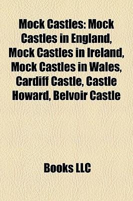 Mock Castles: Mock Castles in England, Mock Castles in Ireland, Mock Castles in Wales, Cardiff Castle, Castle Howard, Belvoir Castle  by  Books LLC