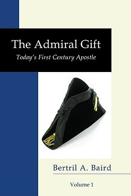 The Admiral Gift, Volume I: Todays First-Century Apostle Bertril A. Baird