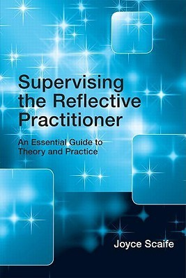 Supervising the Reflective Practitioner: An Essential Guide to Theory and Practice Joyce Scaife