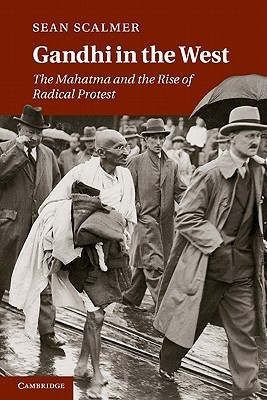 Gandhi in the West: The Mahatma and the Rise of Radical Protest  by  Sean Scalmer
