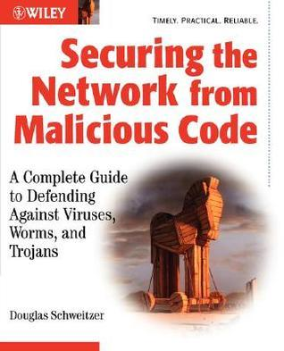 Securing the Network from Malicious Code: A Complete Guide to Defending Against Viruses, Worms, and Trojans  by  Douglas Schweitzer