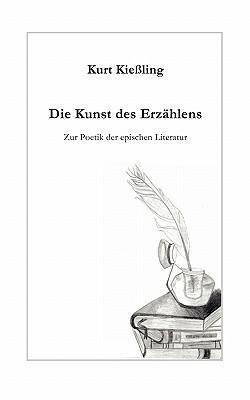 Die Kunst des Erzählens: Zur Poetik der epischen Literatur  by  Kurt Kiessling
