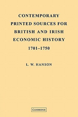 Contemporary Printed Sources for British and Irish Economic History 1701 1750  by  L. W. Hanson