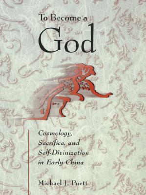 To Become a God: Cosmology, Sacrifice, and Self-Divinization in Early China Michael J. Puett