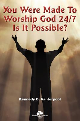 You Were Made to Worship God 24/7! Is It Possible Kennedy D. Vanterpool
