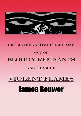 Promethean Resurrections Out of Bloody Remnants and Through Violent Flames  by  James Bouwer