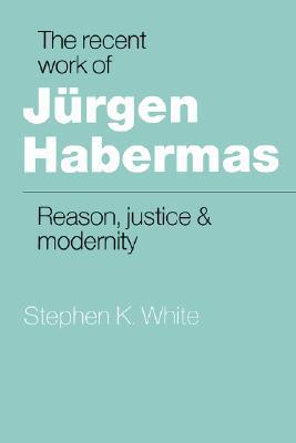 The Recent Work of Jurgen Habermas: Reason, Justice and Modernity  by  Stephen K. White