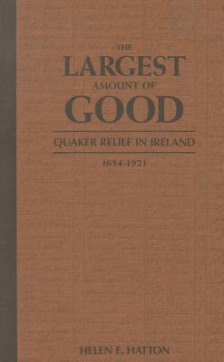 The Largest Amount of Good: Quaker Relief in Ireland, 1654-1921  by  Helen E. Hatton