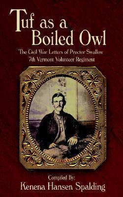 Tuf as a Boiled Owl: The Civil War Letters of Proctor Swallow 7th Vermont Volunteer Regiment  by  Kenena Hansen Spalding