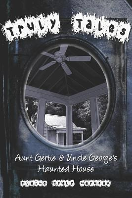 Truly Tales: Aunt Gertie & Uncle Georges Haunted House  by  Elaine Truly Marusak