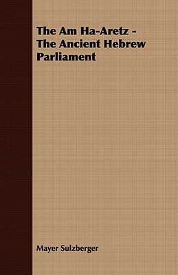 The Am Ha-Aretz - The Ancient Hebrew Parliament  by  Mayer Sulzberger