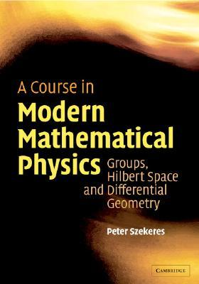 Course in Modern Mathematical Physics: Groups, Hilbert Space and Differential Geometry Peter Szekeres