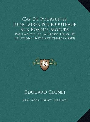 Cas De Poursuites Judiciaires Pour Outrage Aux Bonnes Moeurs: Par La Voie De La Presse Dans Les Relations Internationales (1889)  by  Edouard Clunet