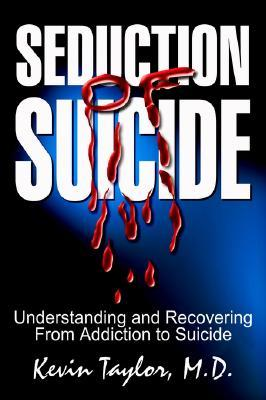 Seduction of Suicide: Understanding and Recovering from Addiction to Suicide  by  Kevin Taylor