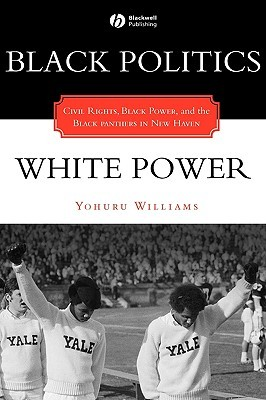 Black Politics/White Power: Civil Rights, Black Power, and the Black Panthers in New Haven Yohuru Williams