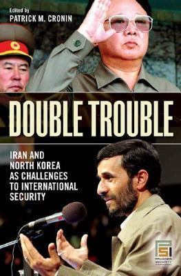 Double Trouble: Iran and North Korea as Challenges to International Security Patrick M. Cronin