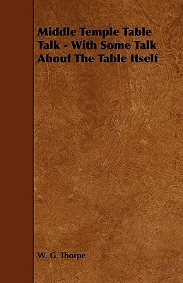 Middle Temple Table Talk - With Some Talk about the Table Itself W. G. Thorpe