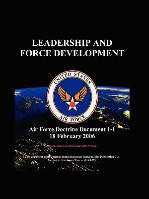 Air Force Doctrinal Document 1-1: Leadership and Force Development  by  U.S. Department of the Air Force