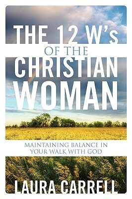 The 12 Ws of the Christian Woman: Maintaining Balance in Your Walk with God  by  Laura Carrell