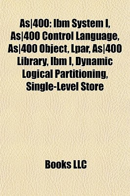 As400: Ibm System I, As400 Control Language, As400 Object, Lpar, As400 Library, Ibm I, Dynamic Logical Partitioning, Single-Level Store  by  Books LLC