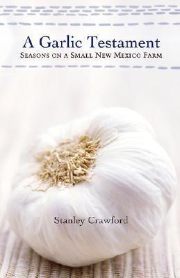 A Garlic Testament: Seasons on a Small New Mexico Farm Stanley Crawford