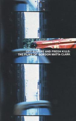 City Slivers and Fresh Kills: The Films of Gordon Matta-Clark Gordon Matta-Clark
