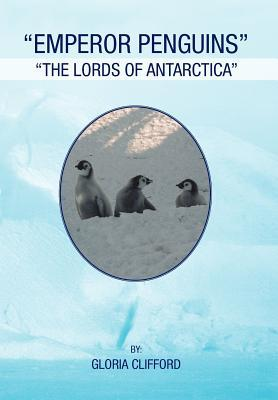 Emperor Penguins: The Lords of Antarctica  by  Gloria Clifford