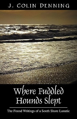 Where Fuddled Hounds Slept: The Found Writings of a South Shore Lunatic J. Colin Denning