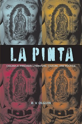 La Pinta: Chicana/o Prisoner Literature, Culture, and Politics B.V. Olguin