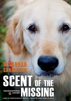 Scent of the Missing: Love & Partnership with a Search-And-Rescue Dog Susannah Charleson