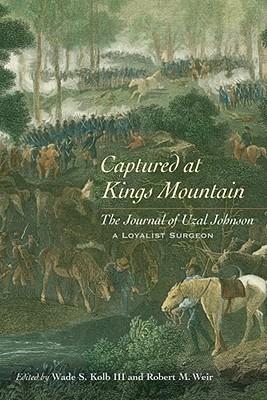 Captured at Kings Mountain: The Journal of Uzal Johnson, a Loyalist Surgeon Wade  S. Kolb III