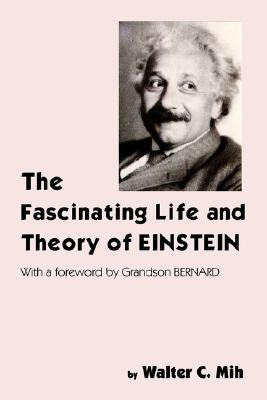 The Fascinating Life and Theory of Einstein Walter C. Mih
