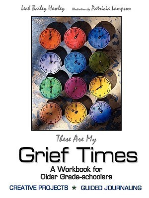 These Are My Grief Times: A Workbook for Older Grade-Schoolers Leah Bailey Hawley