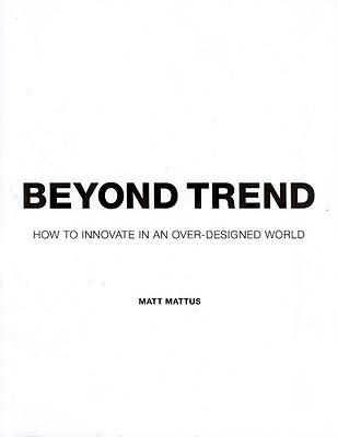 Beyond Trend: How to Innovate in an Over-Designed World  by  Matt Mattus
