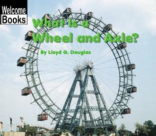 What Is a Wheel and Axle?  by  Lloyd G. Douglas
