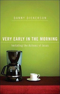 Very Early in the Morning: Imitating the Actions of Jesus  by  Danny Dickerson